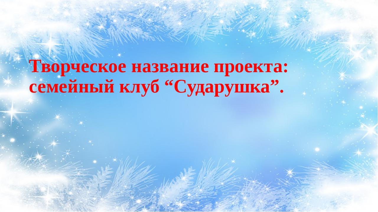 """Творческое название проекта: семейный клуб """"Сударушка""""."""