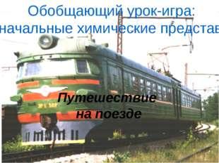 Путешествие на поезде Обобщающий урок-игра: Первоначальные химические предст