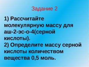 Задание 2 1) Рассчитайте молекулярную массу для аш-2-эс-о-4(серной кислоты).