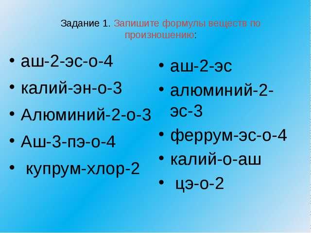 Задание 1. Запишите формулы веществ по произношению: аш-2-эс-о-4 калий-эн-о-3...