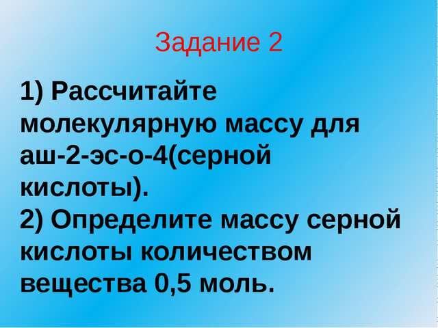 Задание 2 1) Рассчитайте молекулярную массу для аш-2-эс-о-4(серной кислоты)....