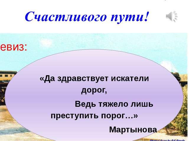 «Да здравствует искатели дорог, Ведь тяжело лишь преступить порог…» Мартынов...