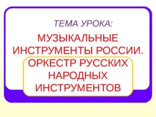 ТЕМА УРОКА: МУЗЫКАЛЬНЫЕ ИНСТРУМЕНТЫ РОССИИ. ОРКЕСТР РУССКИХ НАРОДНЫХ ИНСТРУМЕ