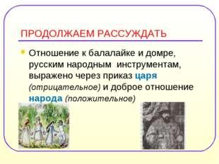 ПРОДОЛЖАЕМ РАССУЖДАТЬ Отношение к балалайке и домре, русским народным инструм