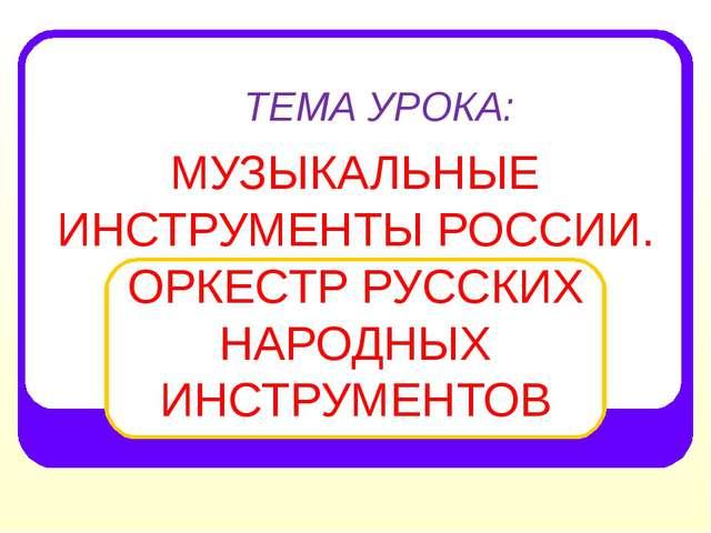 ТЕМА УРОКА: МУЗЫКАЛЬНЫЕ ИНСТРУМЕНТЫ РОССИИ. ОРКЕСТР РУССКИХ НАРОДНЫХ ИНСТРУМЕ...