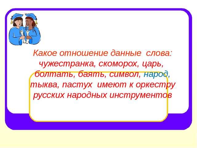 Какое отношение данные слова: чужестранка, скоморох, царь, болтать, баять, с...