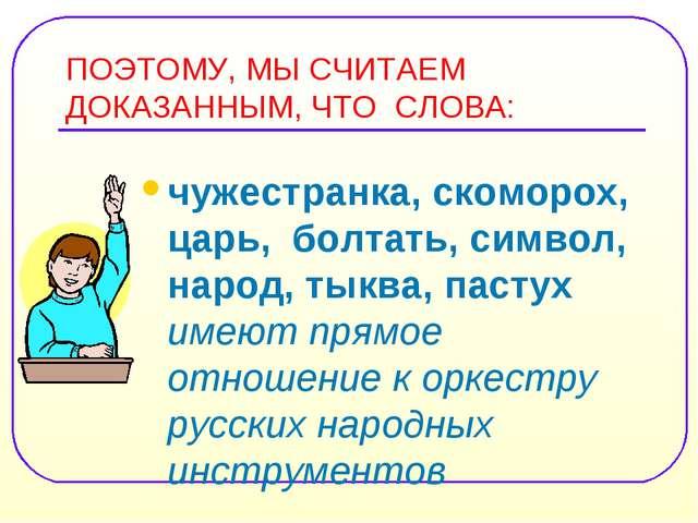 ПОЭТОМУ, МЫ СЧИТАЕМ ДОКАЗАННЫМ, ЧТО СЛОВА: чужестранка, скоморох, царь, болта...
