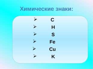 Химические знаки: C H S Fe Cu K
