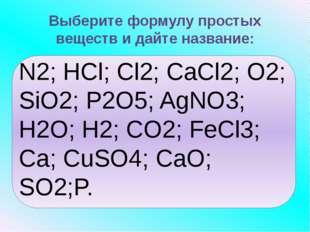 Выберите формулу простых веществ и дайте название: N2; HCl; Cl2; CaCl2; O2;