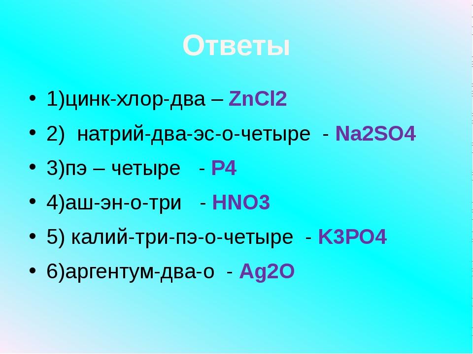 Ответы 1)цинк-хлор-два – ZnCl2 2) натрий-два-эс-о-четыре - Na2SO4 3)пэ – четы...