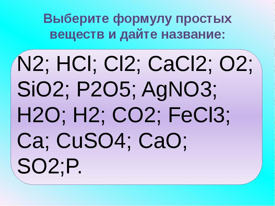Выберите формулу простых веществ и дайте название: N2; HCl; Cl2; CaCl2; O2;...