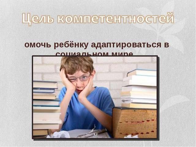 помочь ребёнку адаптироваться в социальном мире.