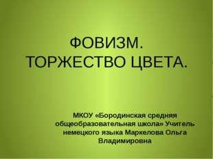 ФОВИЗМ. ТОРЖЕСТВО ЦВЕТА. МКОУ «Бородинская средняя общеобразовательная школа»