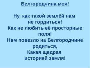 Белгородчина моя! Ну, как такой землёй нам не гордиться! Как не любить её про