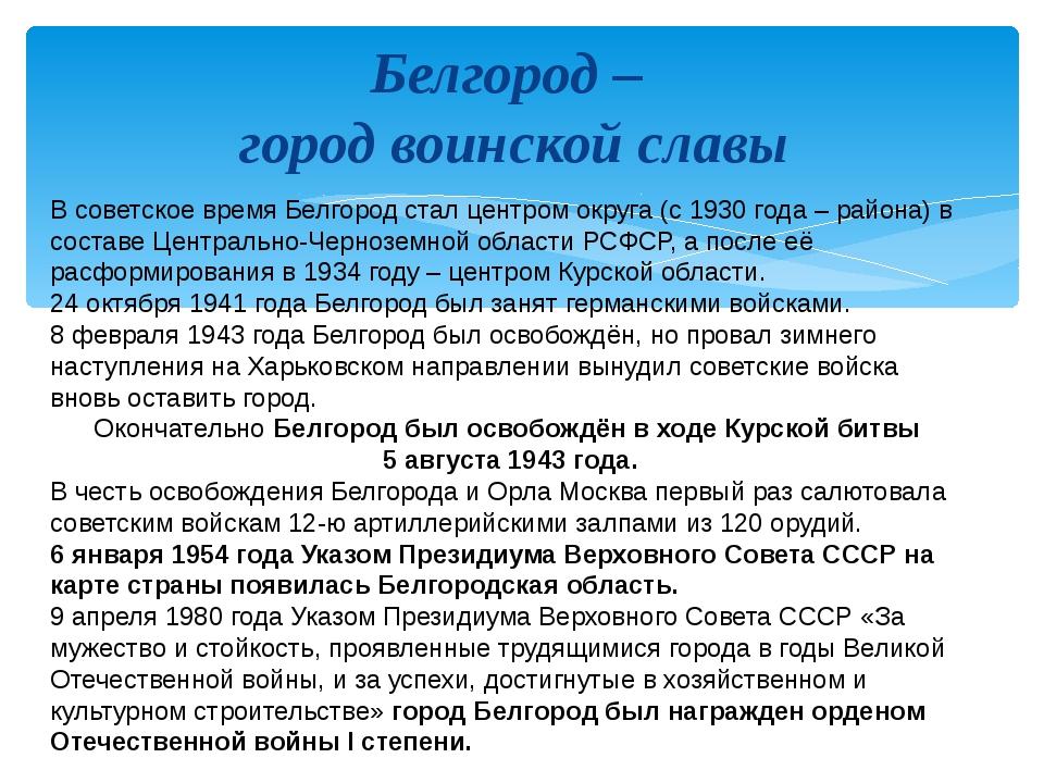 Белгород – город воинской славы В советское время Белгород стал центром округ...