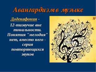 """Авангардизм в музыке Додекафония - 12-тизвучие вне тональности. Понятия """"мело"""