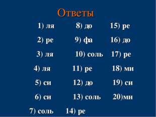 Ответы ля 8) до 15) ре ре 9) фа 16) до ля 10) соль 17) ре ля 11) ре 18) ми си
