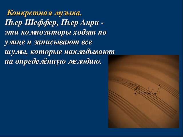 Конкретная музыка. Пьер Шеффер, Пьер Анри - эти композиторы ходят по улице и...