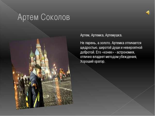 Артем Соколов Артем, Артемка, Артемушка. Не парень, а золото. Артемка отличае...