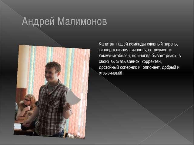 Андрей Малимонов Капитан нашей команды славный парень, гипперактивная личност...
