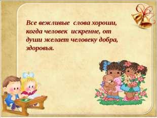 Все вежливые слова хороши, когда человек искренне, от души желает человеку до