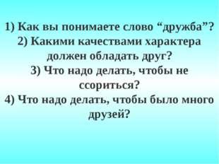 """1) Как вы понимаете слово """"дружба""""? 2) Какими качествами характера должен обл"""