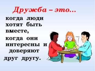 Дружба – это… когда люди хотят быть вместе, когда они интересны и доверяют д