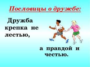 Пословицы о дружбе: Дружба крепка не лестью, а правдой и честью.
