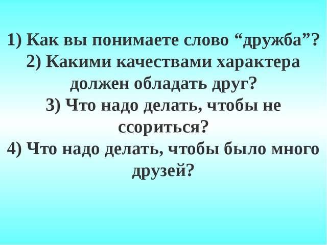 """1) Как вы понимаете слово """"дружба""""? 2) Какими качествами характера должен обл..."""