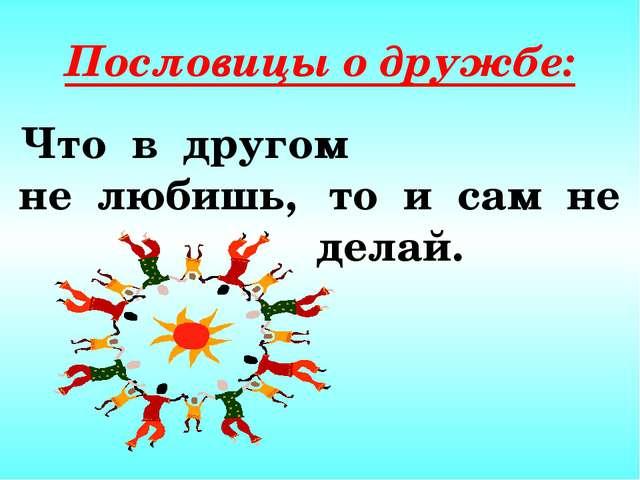 Пословицы о дружбе: Что в другом не любишь, то и сам не делай.
