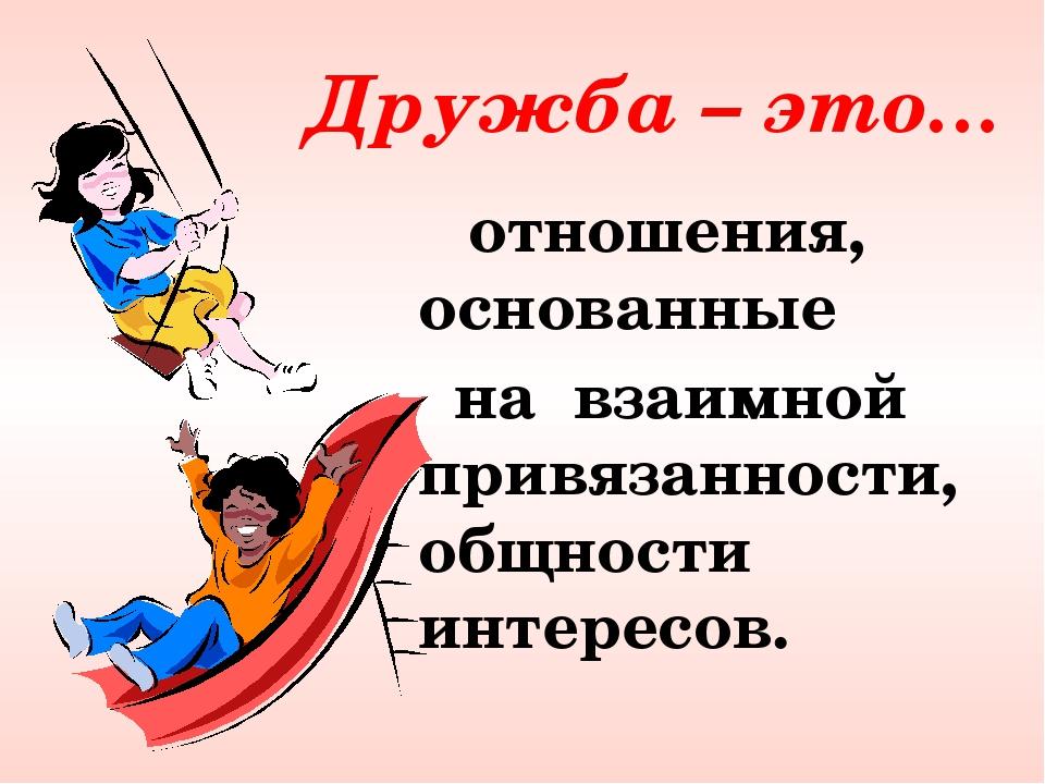 Дружба – это… отношения, основанные на взаимной привязанности, общности инте...