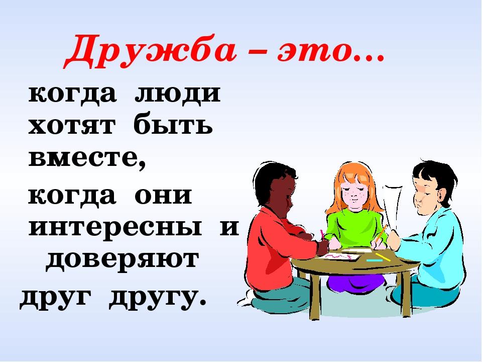 Дружба – это… когда люди хотят быть вместе, когда они интересны и доверяют д...