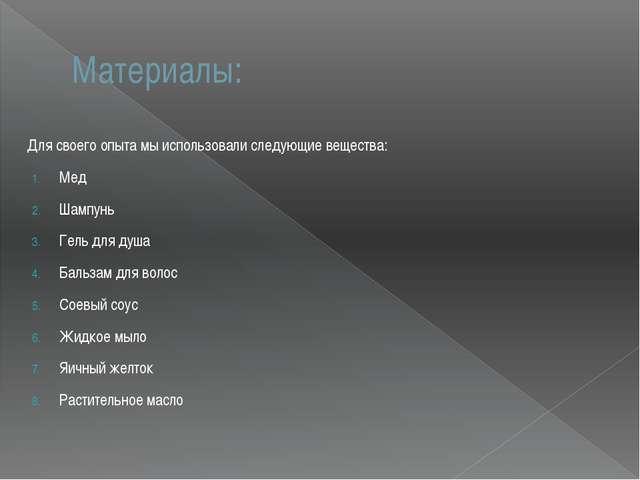 Материалы: Для своего опыта мы использовали следующие вещества: Мед Шампунь Г...