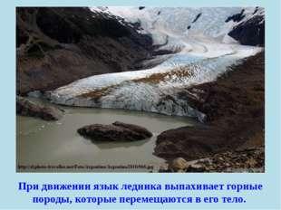 При движении язык ледника выпахивает горные породы, которые перемещаются в ег