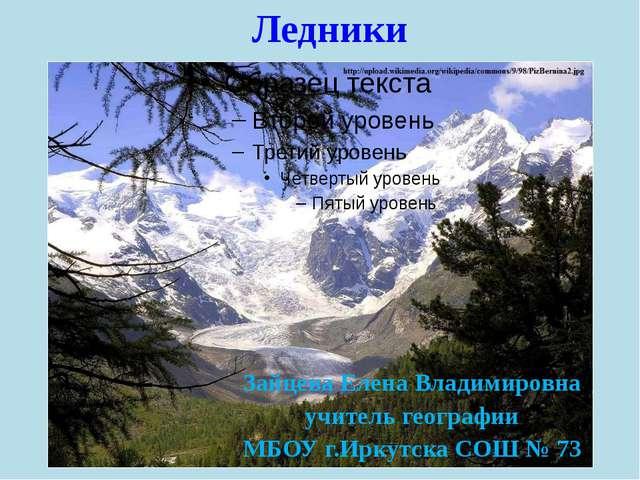 Ледники Зайцева Елена Владимировна учитель географии МБОУ г.Иркутска СОШ № 73