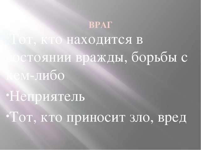 ВРАГ Тот, кто находится в состоянии вражды, борьбы с кем-либо Неприятель Тот...