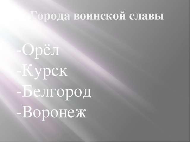 Города воинской славы -Орёл -Курск -Белгород -Воронеж