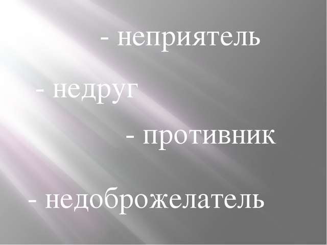 - неприятель - недруг - противник - недоброжелатель