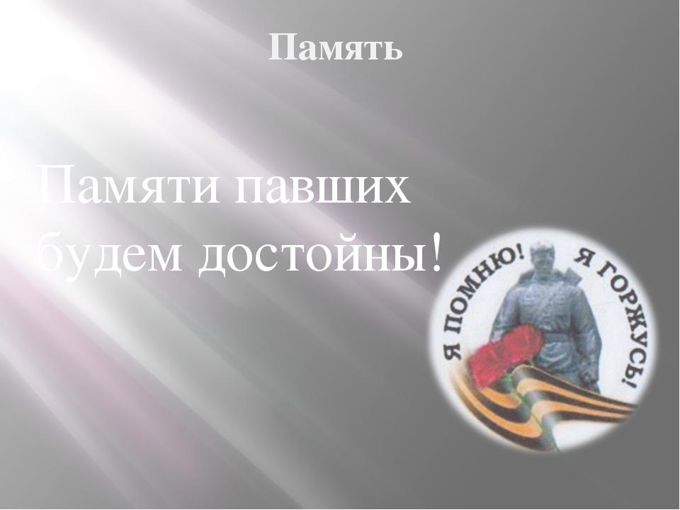 Память Памяти павших будем достойны!