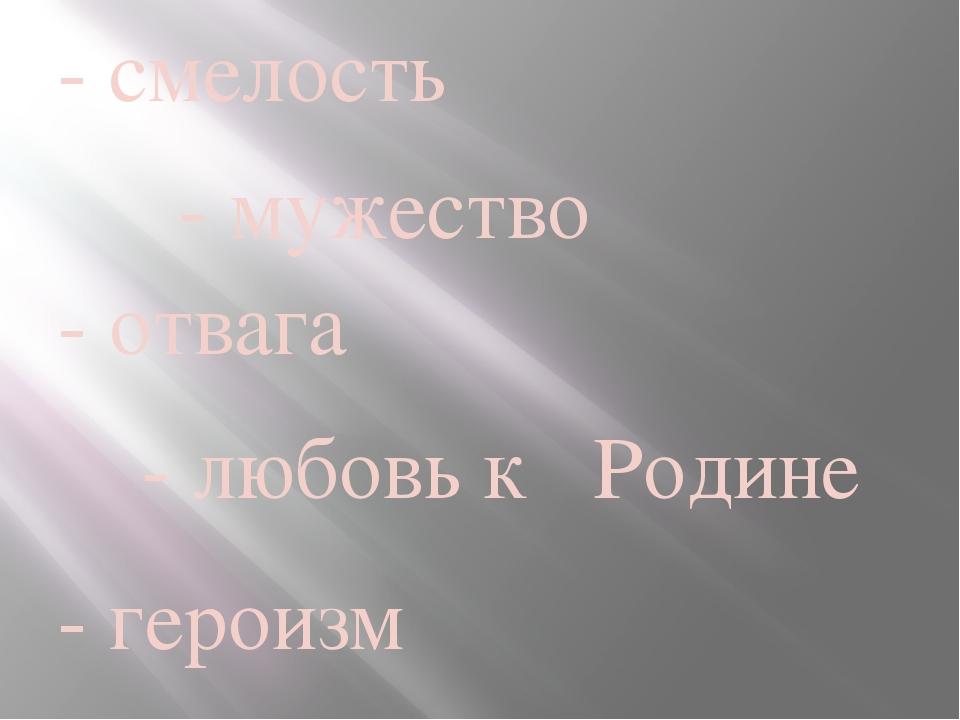 - смелость - мужество - отвага - любовь к Родине - героизм