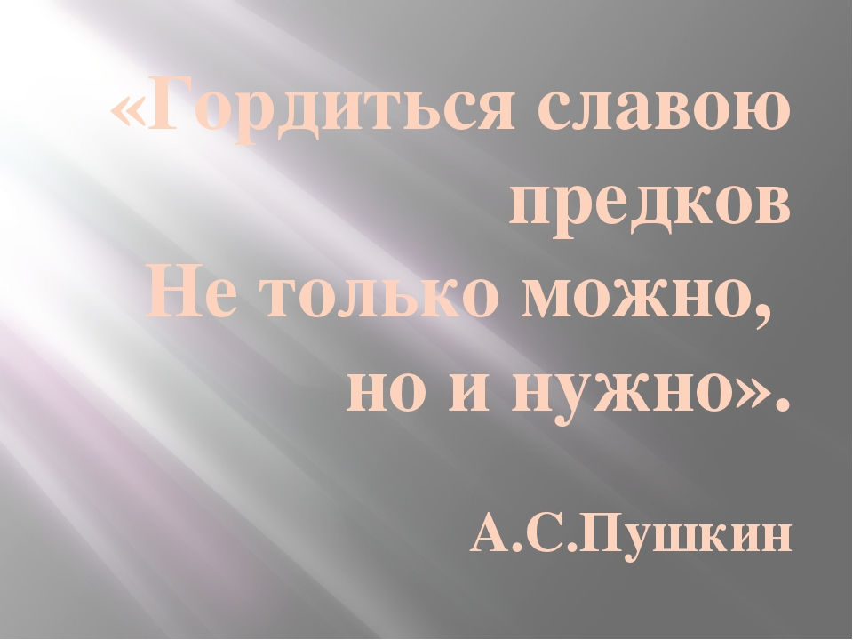 «Гордиться славою предков Не только можно, но и нужно». А.С.Пушкин