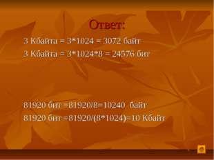 Ответ: 3 Кбайта = 3*1024 = 3072 байт 3 Кбайта = 3*1024*8 = 24576 бит 81920 би