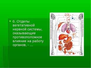 6. Отделы вегетативной нервной системы, оказывающие противоположное влияние н