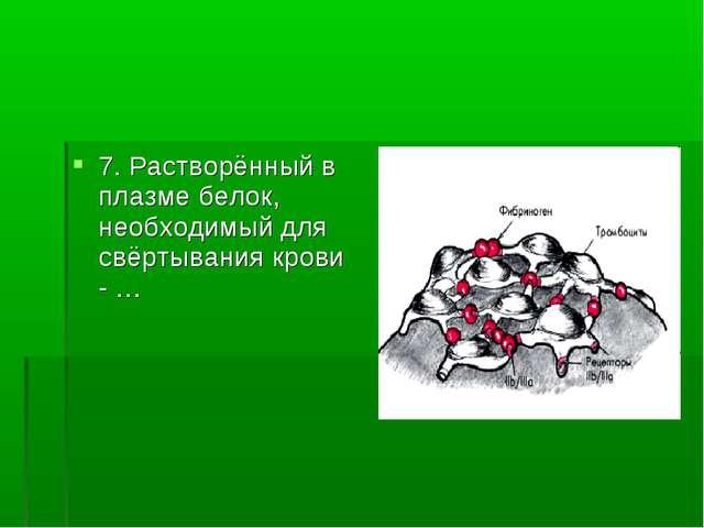 7. Растворённый в плазме белок, необходимый для свёртывания крови - …