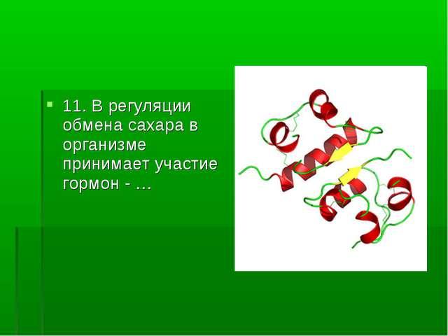 11. В регуляции обмена сахара в организме принимает участие гормон - …