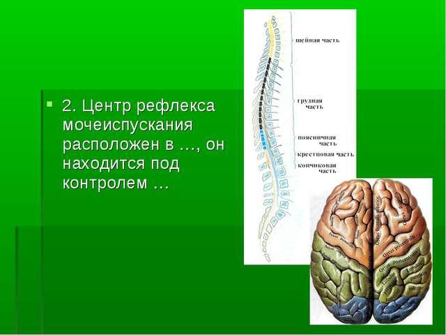 2. Центр рефлекса мочеиспускания расположен в …, он находится под контролем …