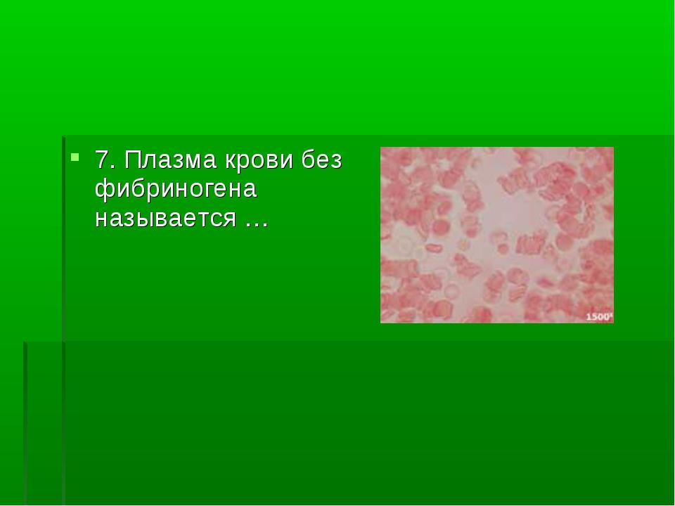 7. Плазма крови без фибриногена называется …
