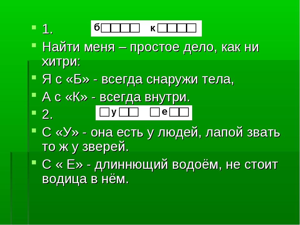 1. Найти меня – простое дело, как ни хитри: Я с «Б» - всегда снаружи тела, А...