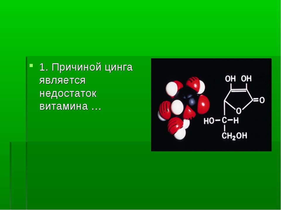 1. Причиной цинга является недостаток витамина …