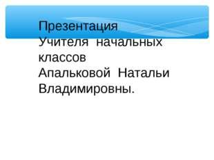 Презентация Учителя начальных классов Апальковой Натальи Владимировны.